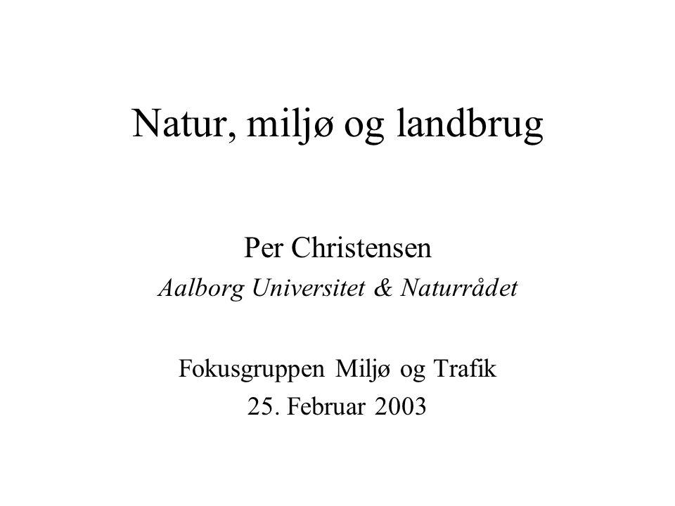 Natur, miljø og landbrug Per Christensen Aalborg Universitet & Naturrådet Fokusgruppen Miljø og Trafik 25.