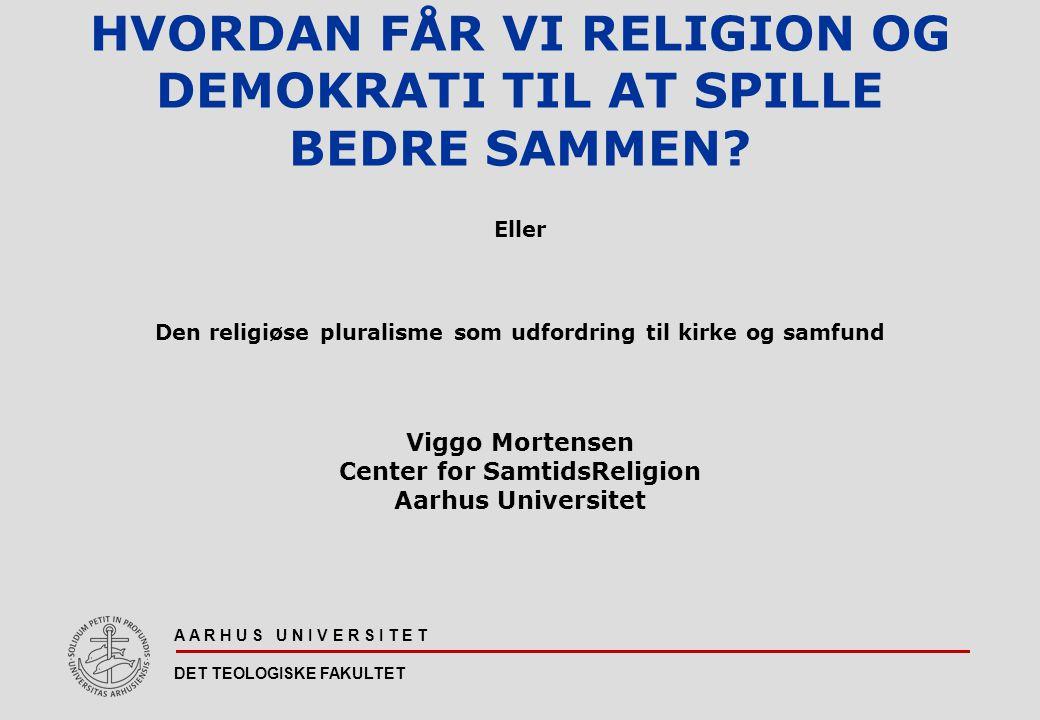 A A R H U S U N I V E R S I T E T DET TEOLOGISKE FAKULTET HVORDAN FÅR VI RELIGION OG DEMOKRATI TIL AT SPILLE BEDRE SAMMEN.