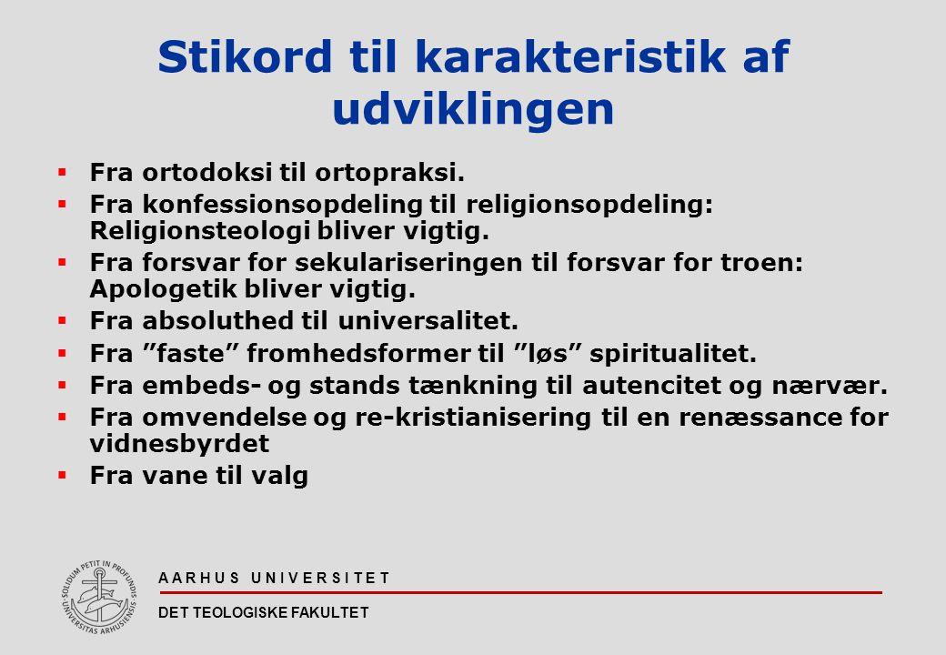 A A R H U S U N I V E R S I T E T DET TEOLOGISKE FAKULTET Stikord til karakteristik af udviklingen  Fra ortodoksi til ortopraksi.