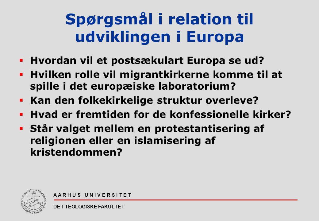 A A R H U S U N I V E R S I T E T DET TEOLOGISKE FAKULTET Spørgsmål i relation til udviklingen i Europa  Hvordan vil et postsækulart Europa se ud.