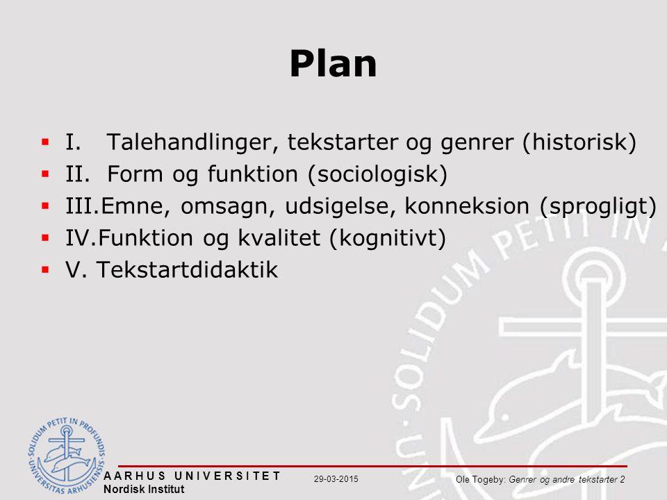 A A R H U S U N I V E R S I T E T Nordisk Institut Ole Togeby: Genrer og andre tekstarter 2 29-03-2015 Plan  I.