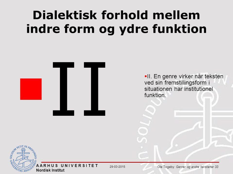A A R H U S U N I V E R S I T E T Nordisk Institut Ole Togeby: Genrer og andre tekstarter 33 29-03-2015 Dialektisk forhold mellem indre form og ydre funktion  II  II.