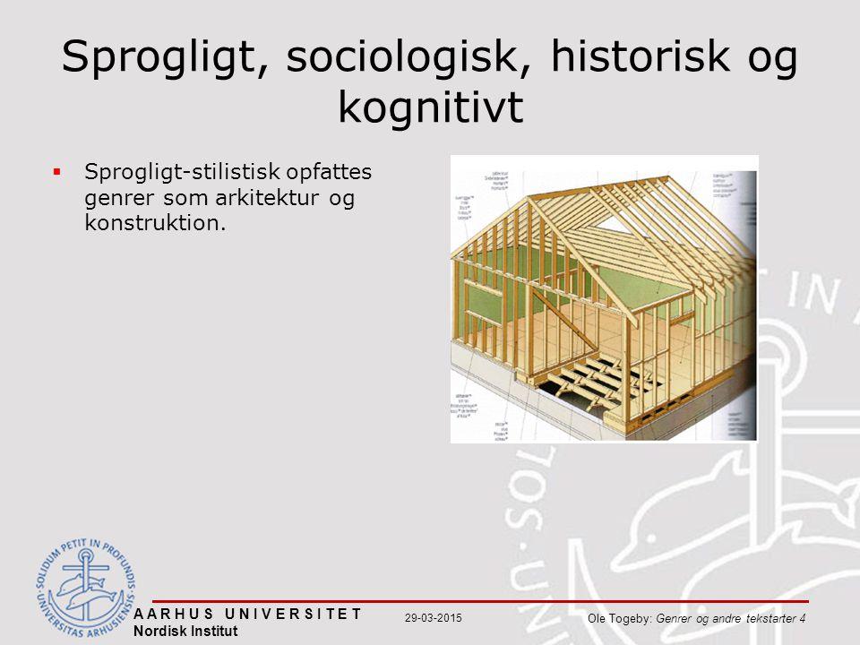A A R H U S U N I V E R S I T E T Nordisk Institut Ole Togeby: Genrer og andre tekstarter 4 29-03-2015 Sprogligt, sociologisk, historisk og kognitivt  Sprogligt-stilistisk opfattes genrer som arkitektur og konstruktion.