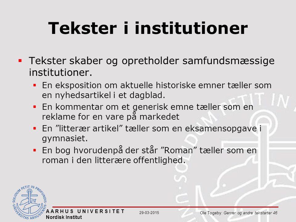 A A R H U S U N I V E R S I T E T Nordisk Institut Ole Togeby: Genrer og andre tekstarter 46 29-03-2015 Tekster i institutioner  Tekster skaber og opretholder samfundsmæssige institutioner.