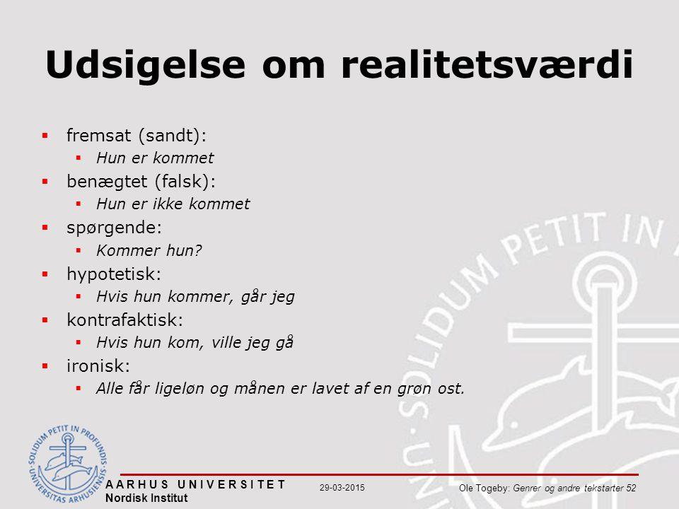 A A R H U S U N I V E R S I T E T Nordisk Institut Ole Togeby: Genrer og andre tekstarter 52 29-03-2015 Udsigelse om realitetsværdi  fremsat (sandt):  Hun er kommet  benægtet (falsk):  Hun er ikke kommet  spørgende:  Kommer hun.