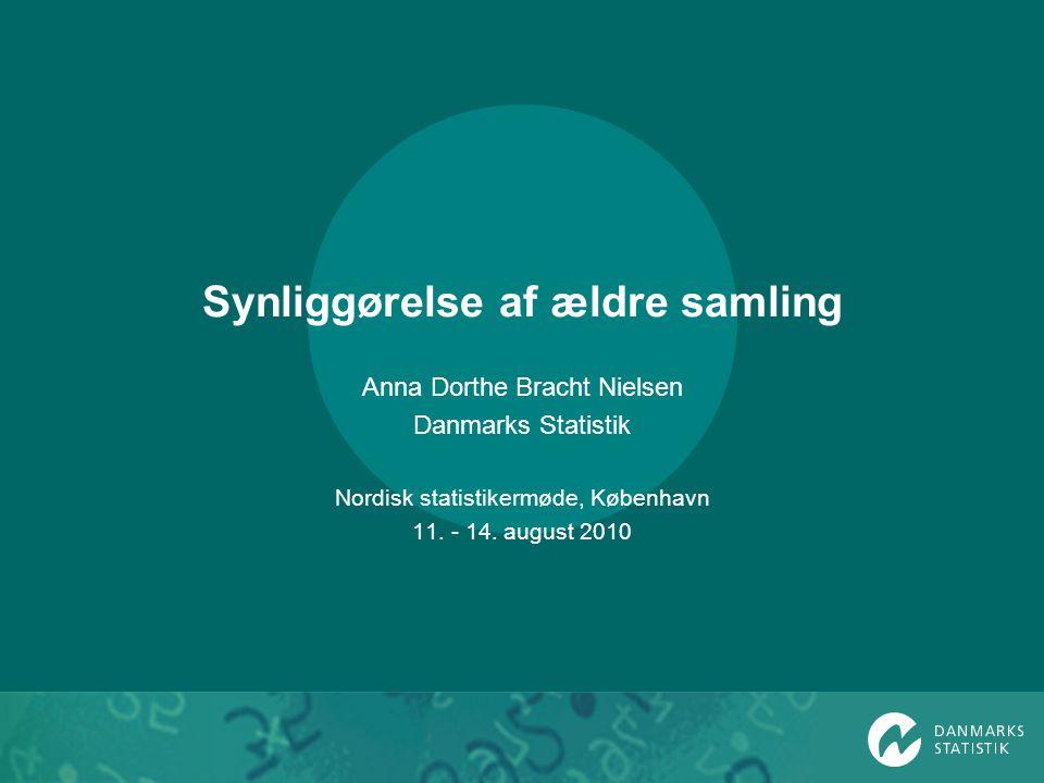 Synliggørelse af ældre samling Anna Dorthe Bracht Nielsen Danmarks Statistik Nordisk statistikermøde, København 11.