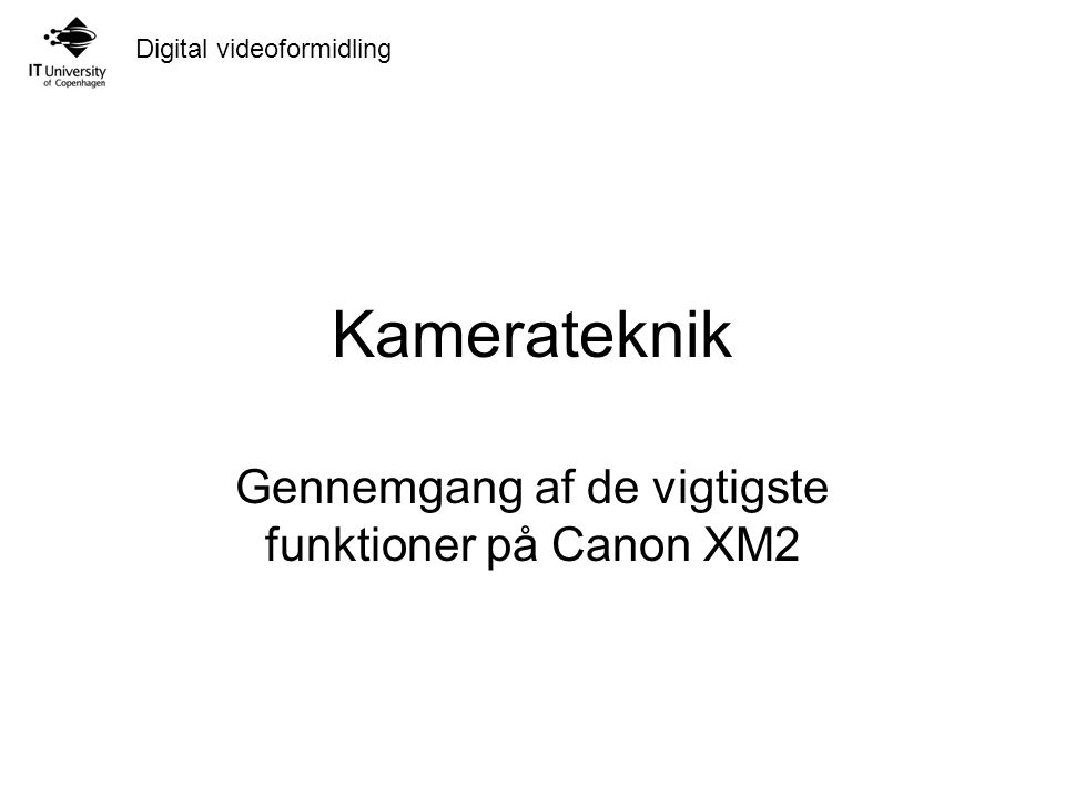 Digital videoformidling Kamerateknik Gennemgang af de vigtigste funktioner på Canon XM2