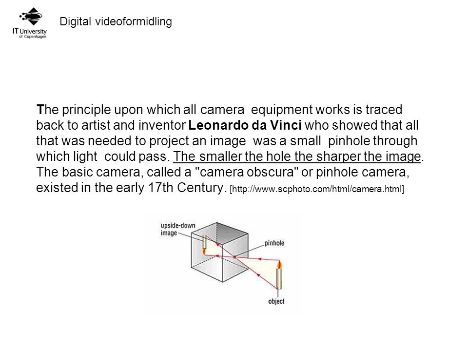 Digital videoformidling The principle upon which all camera equipment works is traced back to artist and inventor Leonardo da Vinci who showed that all that was needed to project an image was a small pinhole through which light could pass.