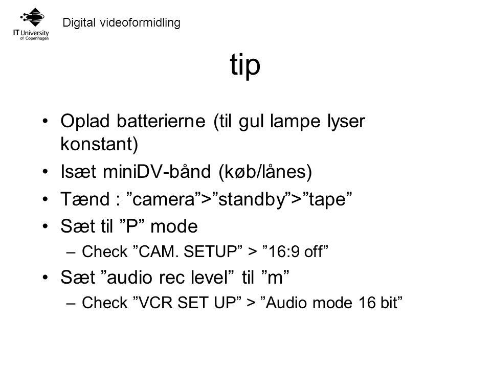 Digital videoformidling tip Oplad batterierne (til gul lampe lyser konstant) Isæt miniDV-bånd (køb/lånes) Tænd : camera > standby > tape Sæt til P mode –Check CAM.