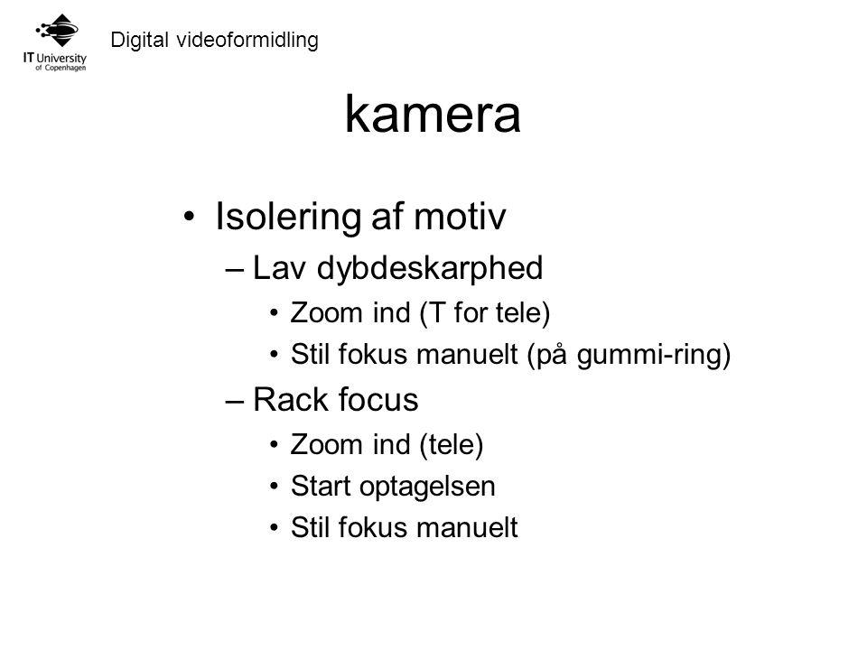 Digital videoformidling kamera Isolering af motiv –Lav dybdeskarphed Zoom ind (T for tele) Stil fokus manuelt (på gummi-ring) –Rack focus Zoom ind (tele) Start optagelsen Stil fokus manuelt