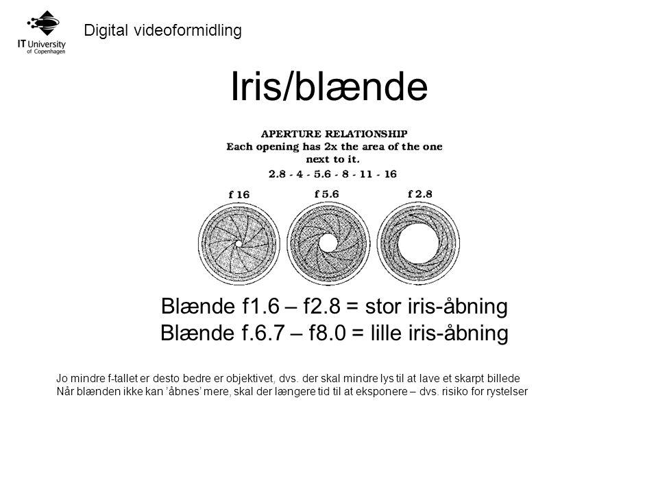 Digital videoformidling Iris/blænde Blænde f1.6 – f2.8 = stor iris-åbning Blænde f.6.7 – f8.0 = lille iris-åbning Jo mindre f-tallet er desto bedre er objektivet, dvs.
