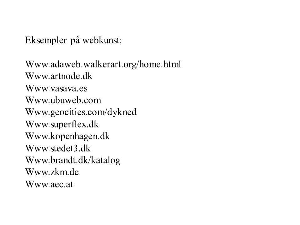 Eksempler på webkunst: Www.adaweb.walkerart.org/home.html Www.artnode.dk Www.vasava.es Www.ubuweb.com Www.geocities.com/dykned Www.superflex.dk Www.kopenhagen.dk Www.stedet3.dk Www.brandt.dk/katalog Www.zkm.de Www.aec.at