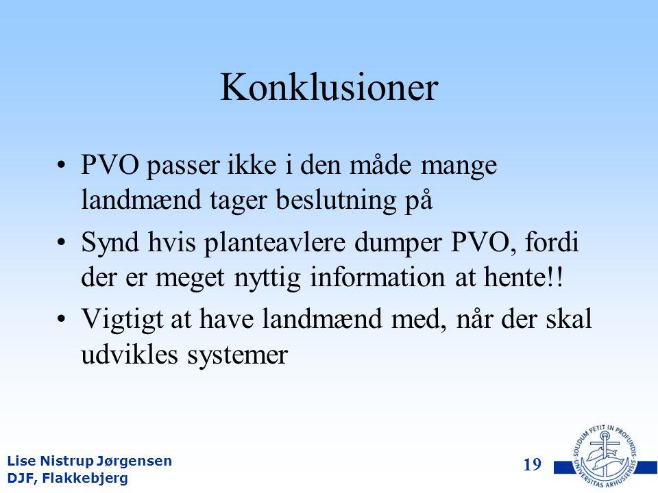 DJF, Flakkebjerg Lise Nistrup Jørgensen 18 Konklusioner Økonomiske analyser af historiske pesticidforsøg viser, at der er muligheder for visse justeringer af PVO, men at anbefalingerne generelt er ok Sikkerheden (indtjeningen) øges ikke ved at øge doseringen, snarere tværtimod