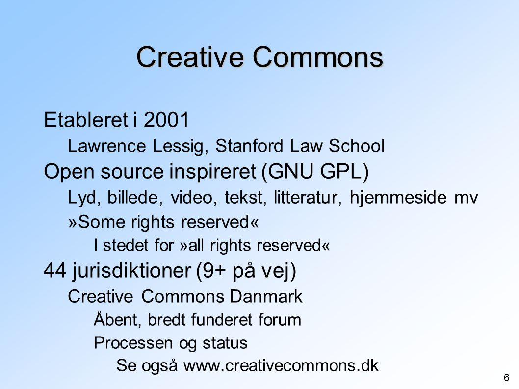 6 Creative Commons Etableret i 2001 Lawrence Lessig, Stanford Law School Open source inspireret (GNU GPL) Lyd, billede, video, tekst, litteratur, hjemmeside mv »Some rights reserved« I stedet for »all rights reserved« 44 jurisdiktioner (9+ på vej) Creative Commons Danmark Åbent, bredt funderet forum Processen og status Se også www.creativecommons.dk