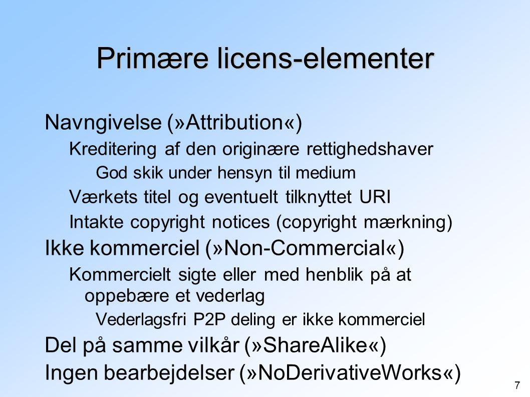 7 Primære licens-elementer Navngivelse (»Attribution«) Kreditering af den originære rettighedshaver God skik under hensyn til medium Værkets titel og eventuelt tilknyttet URI Intakte copyright notices (copyright mærkning) Ikke kommerciel (»Non-Commercial«) Kommercielt sigte eller med henblik på at oppebære et vederlag Vederlagsfri P2P deling er ikke kommerciel Del på samme vilkår (»ShareAlike«) Ingen bearbejdelser (»NoDerivativeWorks«)