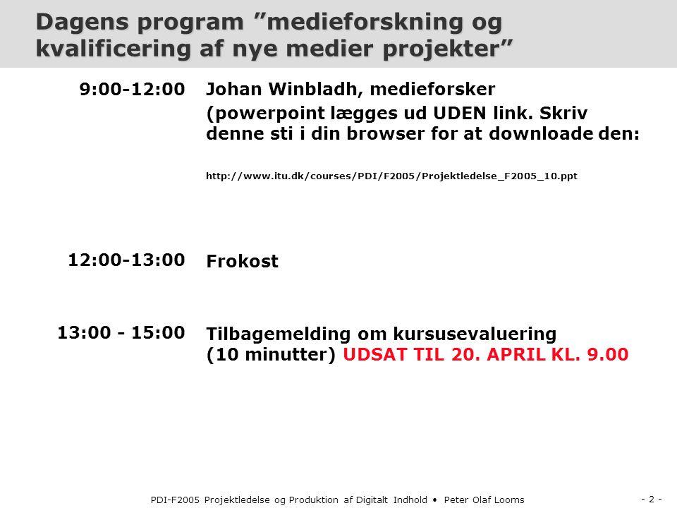 - 2 - PDI-F2005 Projektledelse og Produktion af Digitalt Indhold Peter Olaf Looms Dagens program medieforskning og kvalificering af nye medier projekter 9:00-12:00 12:00-13:00 13:00 - 15:00 Johan Winbladh, medieforsker (powerpoint lægges ud UDEN link.