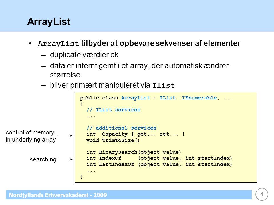 4 Nordjyllands Erhvervakademi - 2009 ArrayList ArrayList tilbyder at opbevare sekvenser af elementer –duplicate værdier ok –data er internt gemt i et array, der automatisk ændrer størrelse –bliver primært manipuleret via Ilist public class ArrayList : IList, IEnumerable,...