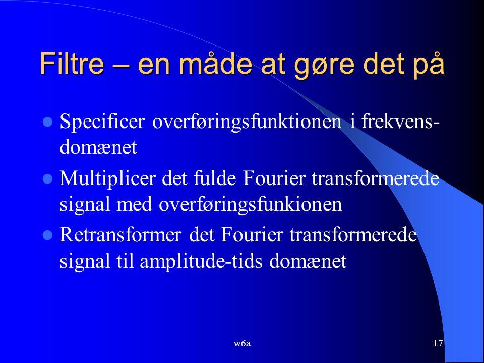 w6a17 Filtre – en måde at gøre det på Specificer overføringsfunktionen i frekvens- domænet Multiplicer det fulde Fourier transformerede signal med overføringsfunkionen Retransformer det Fourier transformerede signal til amplitude-tids domænet