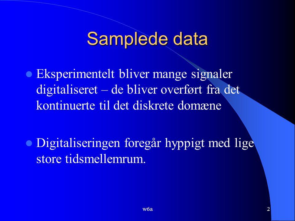 w6a2 Samplede data Eksperimentelt bliver mange signaler digitaliseret – de bliver overført fra det kontinuerte til det diskrete domæne Digitaliseringen foregår hyppigt med lige store tidsmellemrum.