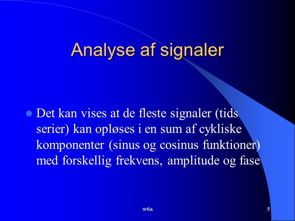 w6a5 Analyse af signaler Det kan vises at de fleste signaler (tids serier) kan opløses i en sum af cykliske komponenter (sinus og cosinus funktioner) med forskellig frekvens, amplitude og fase