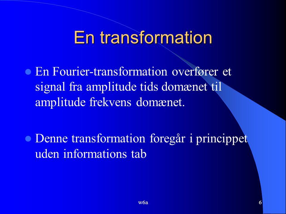 w6a6 En transformation En Fourier-transformation overfører et signal fra amplitude tids domænet til amplitude frekvens domænet.