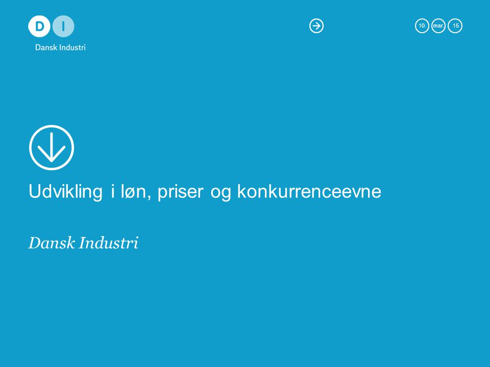 10.mar. 15 Udvikling i løn, priser og konkurrenceevne Dansk Industri