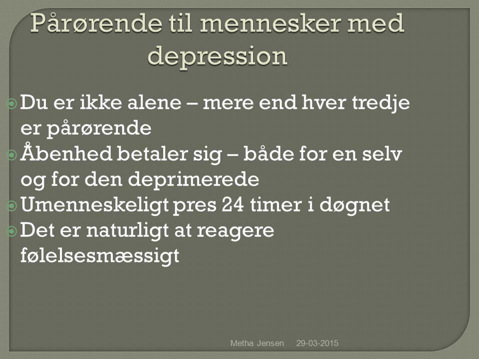 29-03-2015Metha Jensen Pårørende til mennesker med depression  Du er ikke alene – mere end hver tredje er pårørende  Åbenhed betaler sig – både for en selv og for den deprimerede  Umenneskeligt pres 24 timer i døgnet  Det er naturligt at reagere følelsesmæssigt
