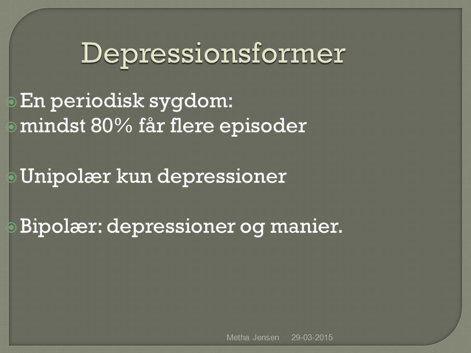 29-03-2015Metha Jensen Depressionsformer  En periodisk sygdom:  mindst 80% får flere episoder  Unipolær kun depressioner  Bipolær: depressioner og manier.