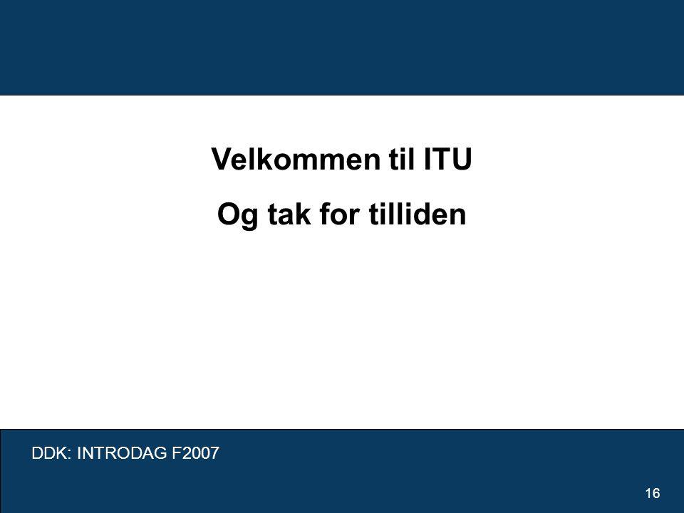 DDK: INTRODAG F2007 16 Velkommen til ITU Og tak for tilliden