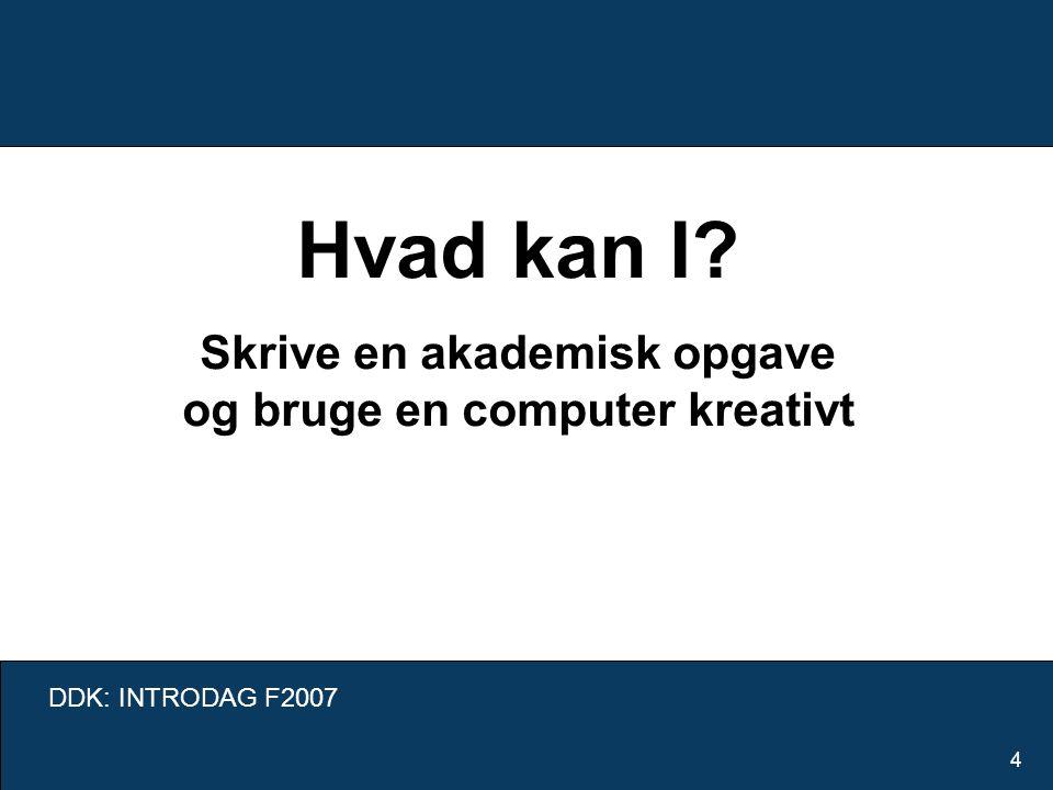 DDK: INTRODAG F2007 4 Hvad kan I Skrive en akademisk opgave og bruge en computer kreativt