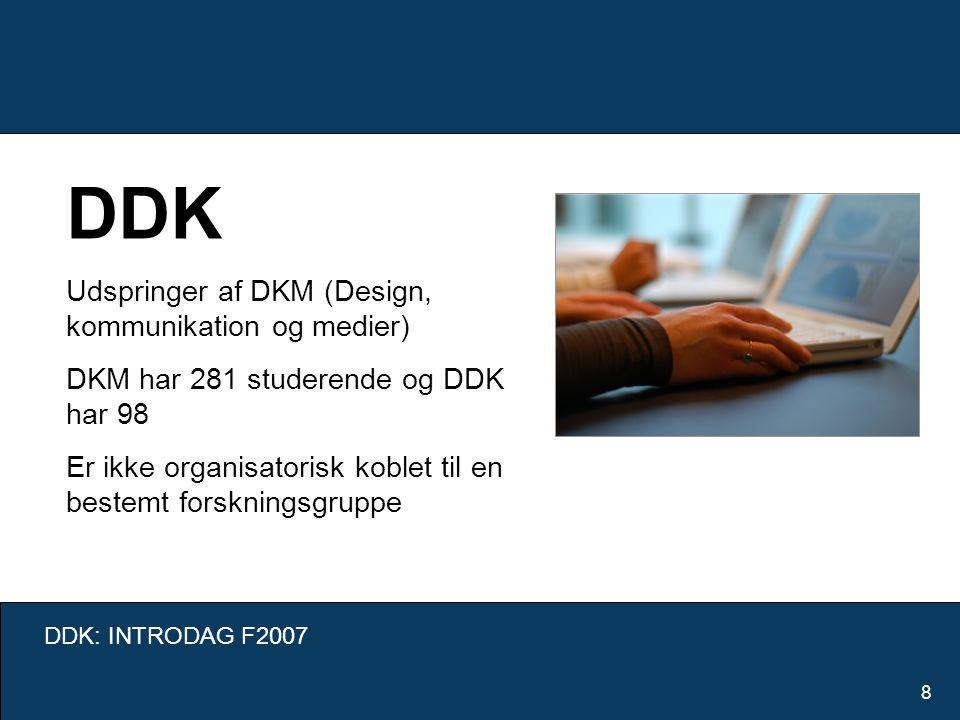 DDK: INTRODAG F2007 8 DDK Udspringer af DKM (Design, kommunikation og medier) DKM har 281 studerende og DDK har 98 Er ikke organisatorisk koblet til en bestemt forskningsgruppe