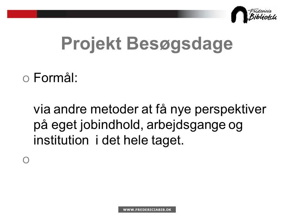 Projekt Besøgsdage O Formål: via andre metoder at få nye perspektiver på eget jobindhold, arbejdsgange og institution i det hele taget.