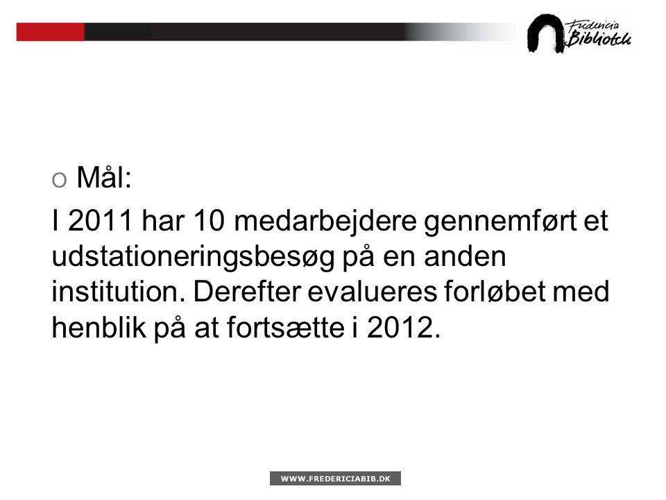 O Mål: I 2011 har 10 medarbejdere gennemført et udstationeringsbesøg på en anden institution.