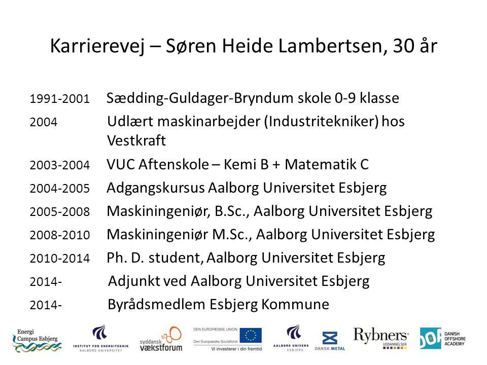Karrierevej – Søren Heide Lambertsen, 30 år 1991-2001 Sædding-Guldager-Bryndum skole 0-9 klasse 2004 Udlært maskinarbejder (Industritekniker) hos Vestkraft 2003-2004 VUC Aftenskole – Kemi B + Matematik C 2004-2005 Adgangskursus Aalborg Universitet Esbjerg 2005-2008 Maskiningeniør, B.Sc., Aalborg Universitet Esbjerg 2008-2010 Maskiningeniør M.Sc., Aalborg Universitet Esbjerg 2010-2014 Ph.