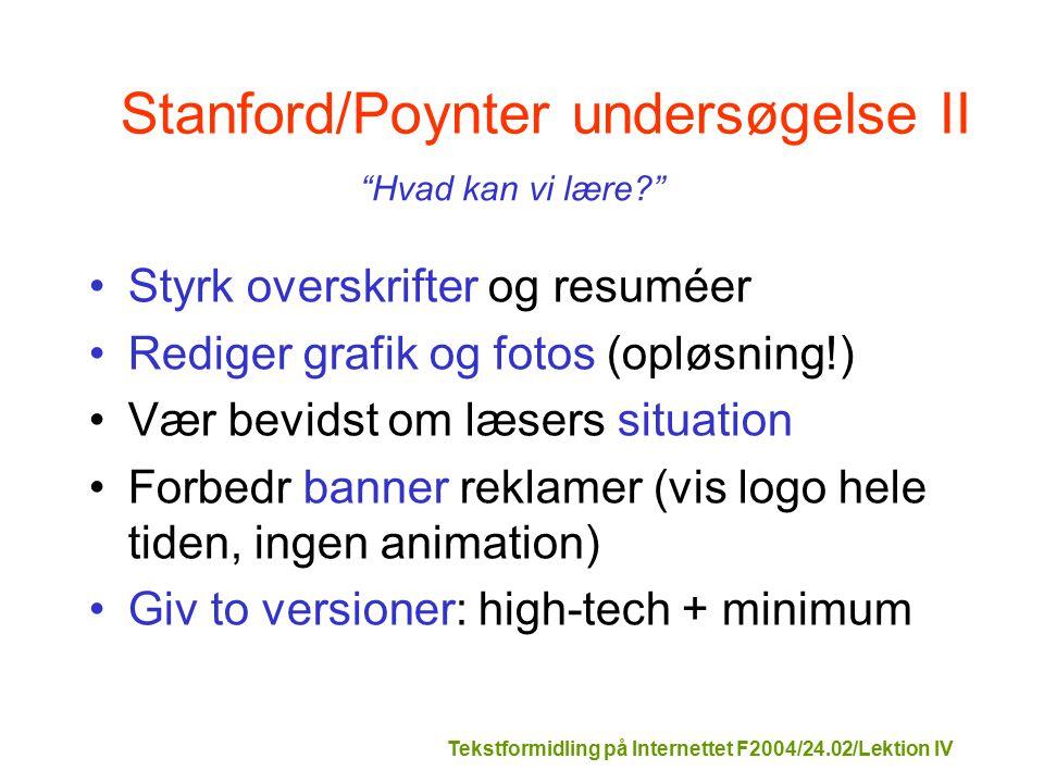 Tekstformidling på Internettet F2004/24.02/Lektion IV Stanford/Poynter undersøgelse II Styrk overskrifter og resuméer Rediger grafik og fotos (opløsning!) Vær bevidst om læsers situation Forbedr banner reklamer (vis logo hele tiden, ingen animation) Giv to versioner: high-tech + minimum Hvad kan vi lære