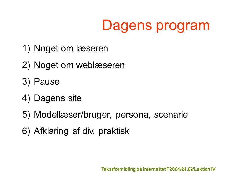 Tekstformidling på Internettet F2004/24.02/Lektion IV Dagens program 1)Noget om læseren 2)Noget om weblæseren 3)Pause 4)Dagens site 5)Modellæser/bruger, persona, scenarie 6)Afklaring af div.