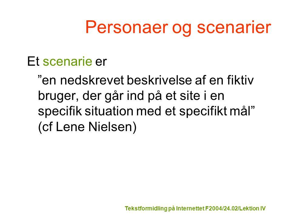 Tekstformidling på Internettet F2004/24.02/Lektion IV Personaer og scenarier Et scenarie er en nedskrevet beskrivelse af en fiktiv bruger, der går ind på et site i en specifik situation med et specifikt mål (cf Lene Nielsen)