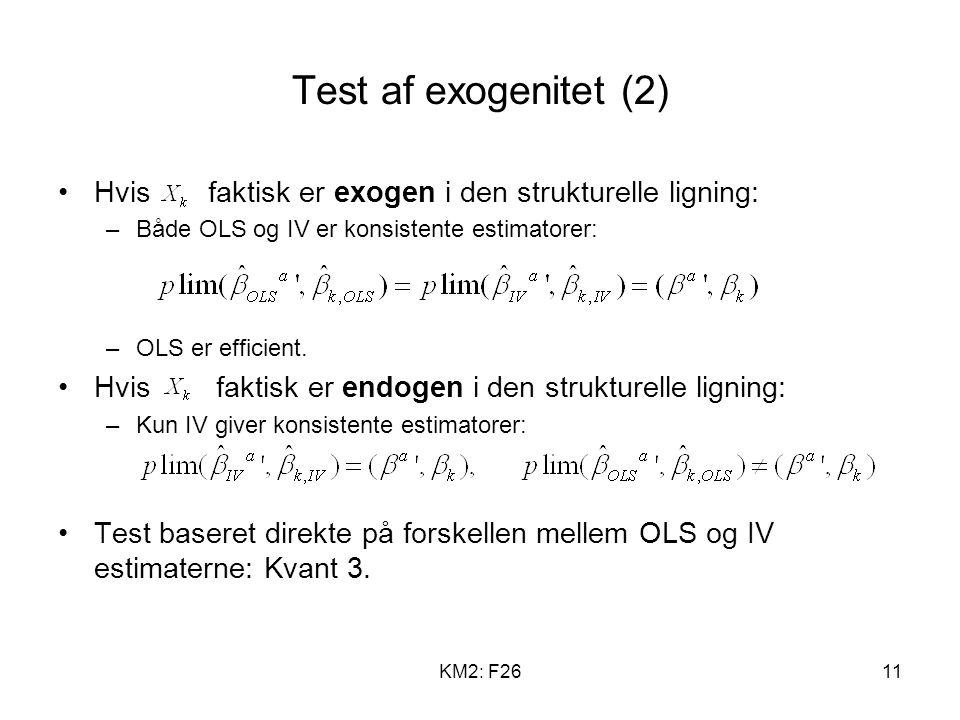 KM2: F2611 Test af exogenitet (2) Hvis faktisk er exogen i den strukturelle ligning: –Både OLS og IV er konsistente estimatorer: –OLS er efficient.