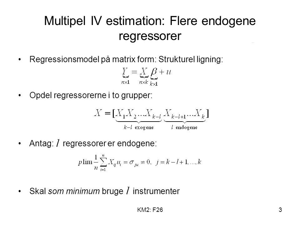 KM2: F263 Multipel IV estimation: Flere endogene regressorer Regressionsmodel på matrix form: Strukturel ligning: Opdel regressorerne i to grupper: Antag: regressorer er endogene: Skal som minimum bruge instrumenter