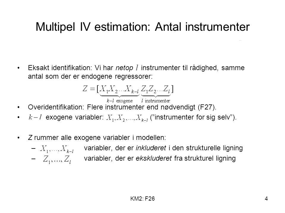 KM2: F264 Multipel IV estimation: Antal instrumenter Eksakt identifikation: Vi har netop instrumenter til rådighed, samme antal som der er endogene regressorer: Overidentifikation: Flere instrumenter end nødvendigt (F27).
