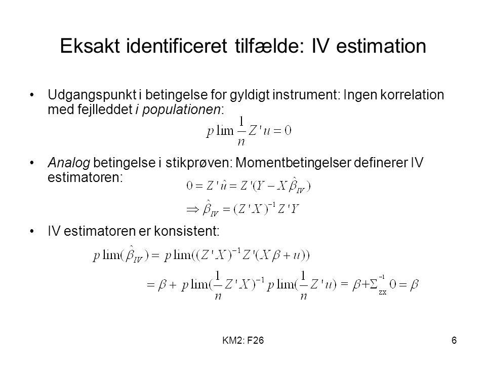 KM2: F266 Eksakt identificeret tilfælde: IV estimation Udgangspunkt i betingelse for gyldigt instrument: Ingen korrelation med fejlleddet i populationen: Analog betingelse i stikprøven: Momentbetingelser definerer IV estimatoren: IV estimatoren er konsistent: