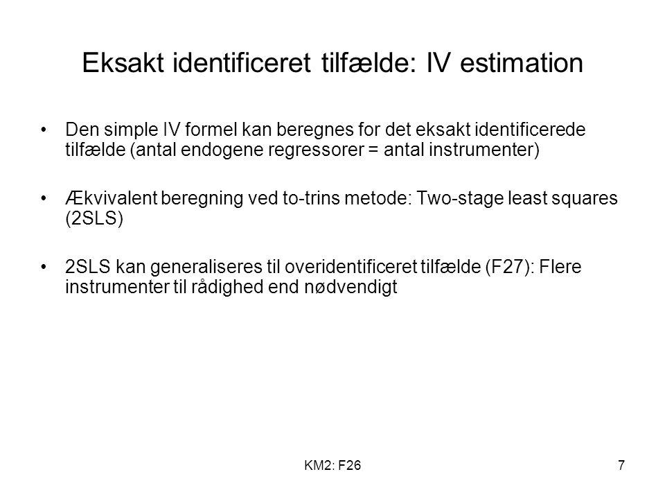 KM2: F267 Eksakt identificeret tilfælde: IV estimation Den simple IV formel kan beregnes for det eksakt identificerede tilfælde (antal endogene regressorer = antal instrumenter) Ækvivalent beregning ved to-trins metode: Two-stage least squares (2SLS) 2SLS kan generaliseres til overidentificeret tilfælde (F27): Flere instrumenter til rådighed end nødvendigt