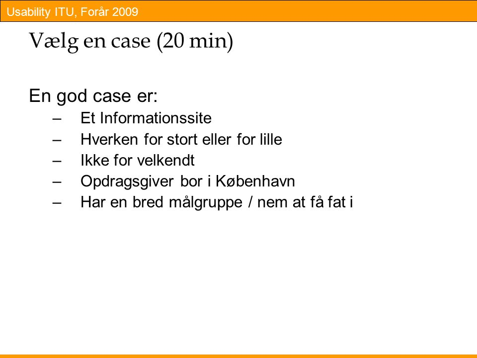 Usability ITU, Forår 2009 Vælg en case (20 min) En god case er: –Et Informationssite –Hverken for stort eller for lille –Ikke for velkendt –Opdragsgiver bor i København –Har en bred målgruppe / nem at få fat i