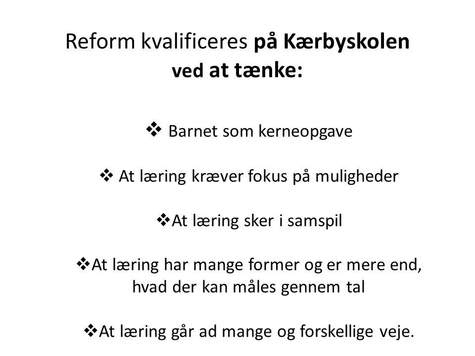 Reform kvalificeres på Kærbyskolen ved at tænke:  Barnet som kerneopgave  At læring kræver fokus på muligheder  At læring sker i samspil  At læring har mange former og er mere end, hvad der kan måles gennem tal  At læring går ad mange og forskellige veje.