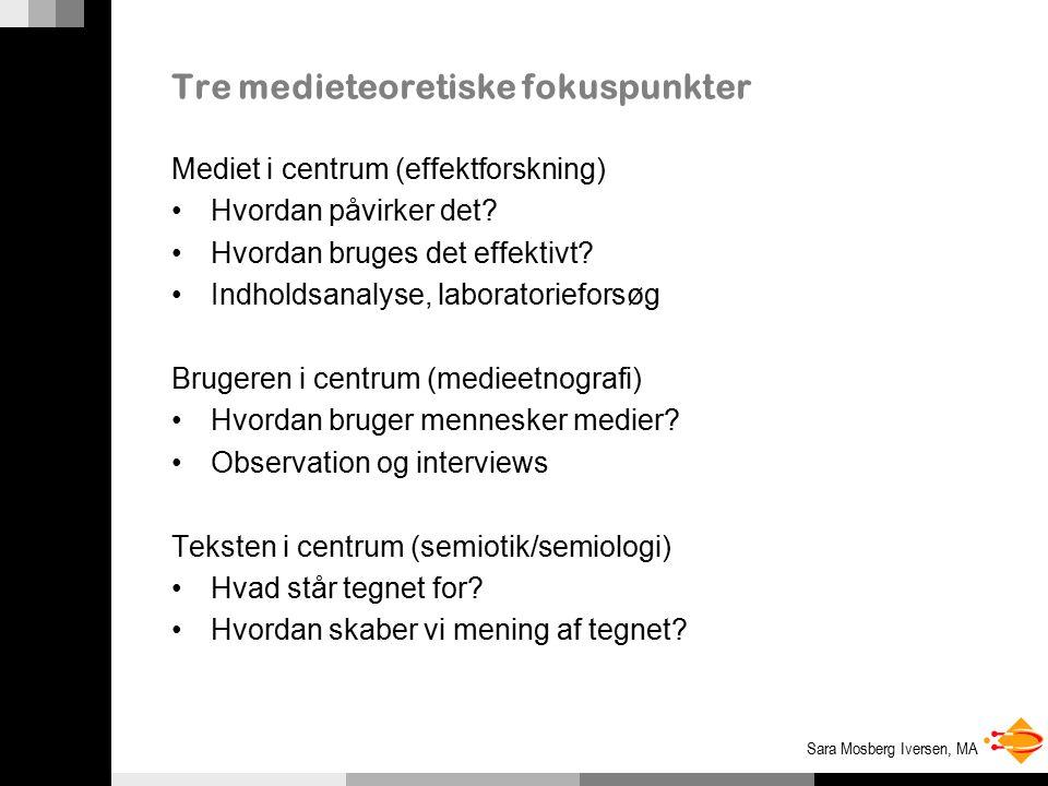 Sara Mosberg Iversen, MA Tre medieteoretiske fokuspunkter Mediet i centrum (effektforskning) Hvordan påvirker det.