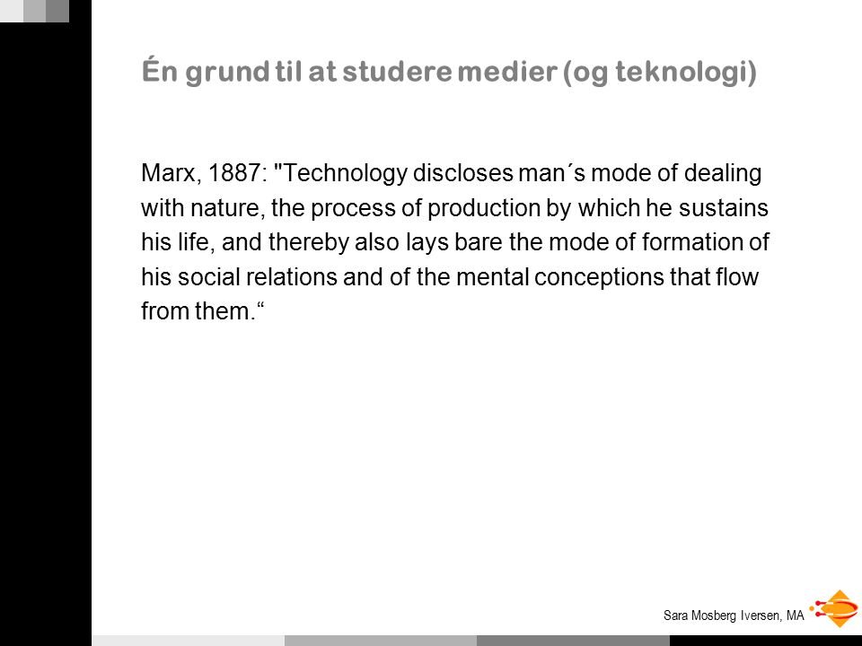 Sara Mosberg Iversen, MA Én grund til at studere medier (og teknologi) Marx, 1887: Technology discloses man´s mode of dealing with nature, the process of production by which he sustains his life, and thereby also lays bare the mode of formation of his social relations and of the mental conceptions that flow from them.