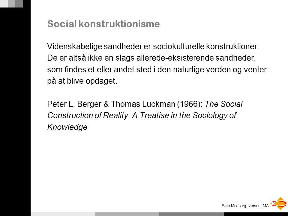 Sara Mosberg Iversen, MA Social konstruktionisme Videnskabelige sandheder er sociokulturelle konstruktioner.