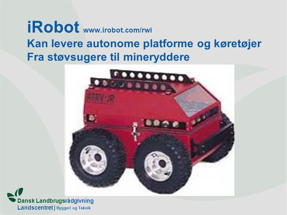 Dansk Landbrugsrådgivning Landscentret | Byggeri og Teknik iRobot www.irobot.com/rwi Kan levere autonome platforme og køretøjer Fra støvsugere til mineryddere