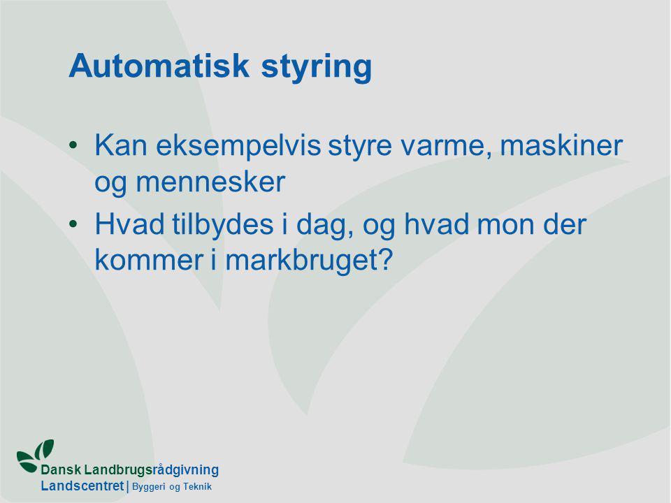 Dansk Landbrugsrådgivning Landscentret | Byggeri og Teknik Automatisk styring Kan eksempelvis styre varme, maskiner og mennesker Hvad tilbydes i dag, og hvad mon der kommer i markbruget