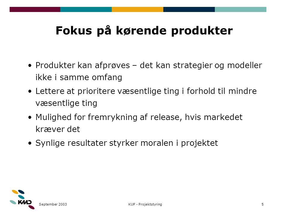 September 20035KUP - Projektstyring Fokus på kørende produkter Produkter kan afprøves – det kan strategier og modeller ikke i samme omfang Lettere at prioritere væsentlige ting i forhold til mindre væsentlige ting Mulighed for fremrykning af release, hvis markedet kræver det Synlige resultater styrker moralen i projektet